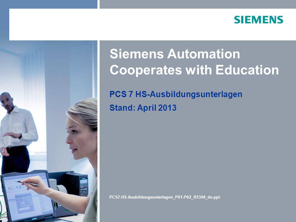 PCS 7 HS-Ausbildungsunterlagen Stand: April 2013 PCS7-HS-Ausbildungsunterlagen_P01-P02_R1304_de.ppt Siemens Automation Cooperates with Education