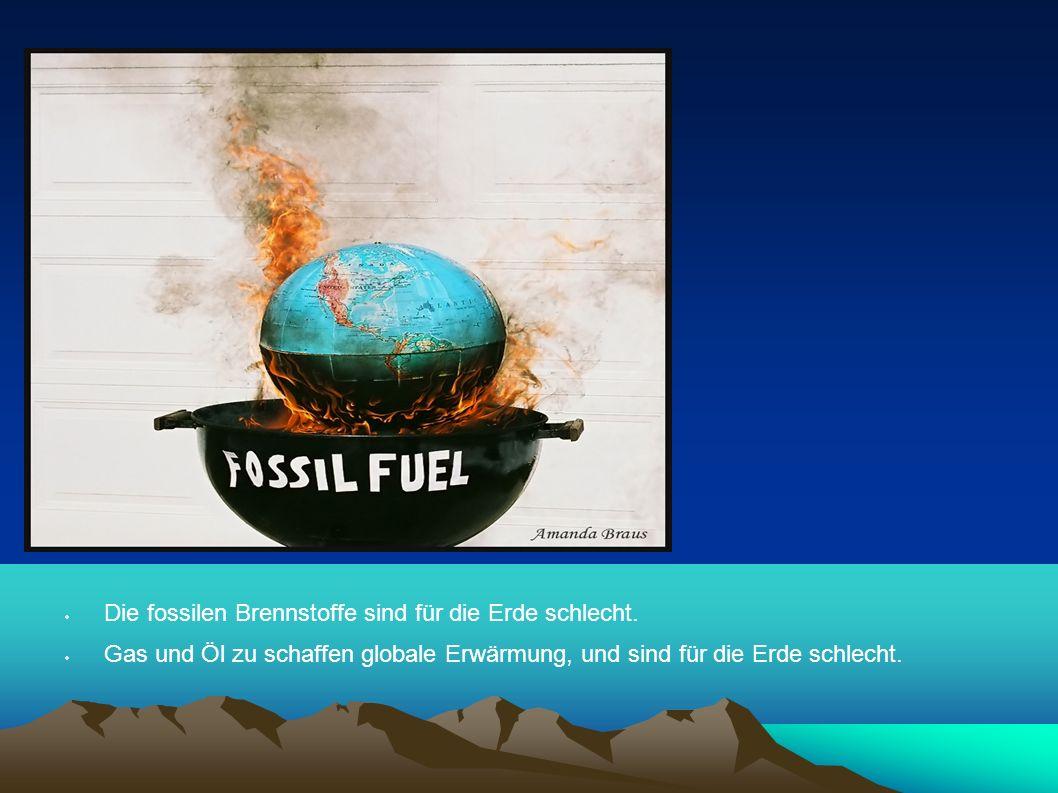 Die fossilen Brennstoffe sind für die Erde schlecht.