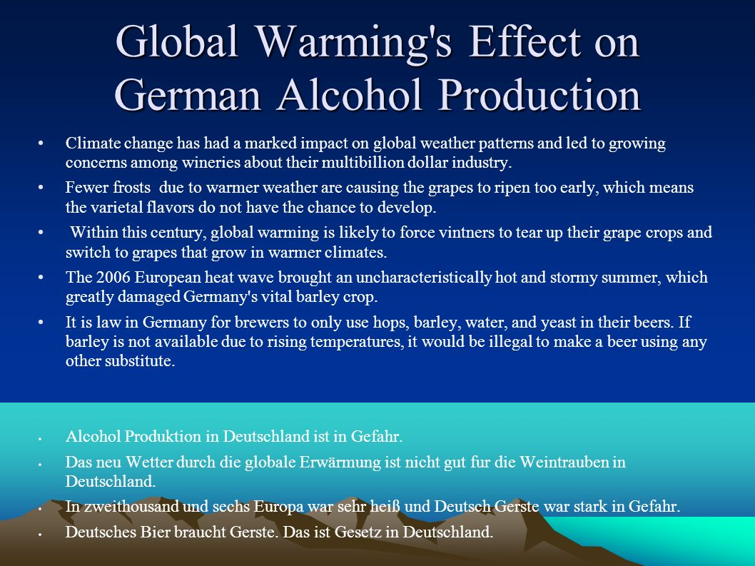 Global Warming s Effect on German Alcohol Production Climate change has had a marked impact on global weather patterns and led to growing concerns among wineries about their multibillion dollar industry.