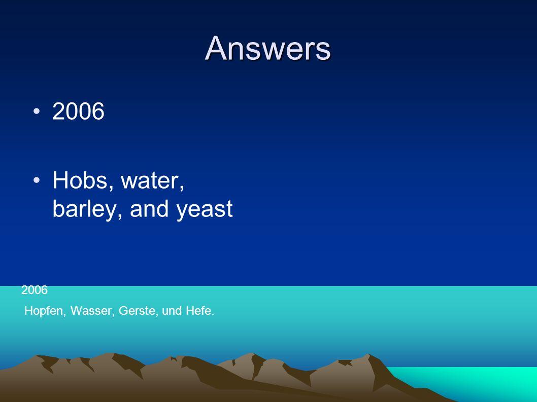 Answers 2006 Hobs, water, barley, and yeast 2006 Hopfen, Wasser, Gerste, und Hefe.