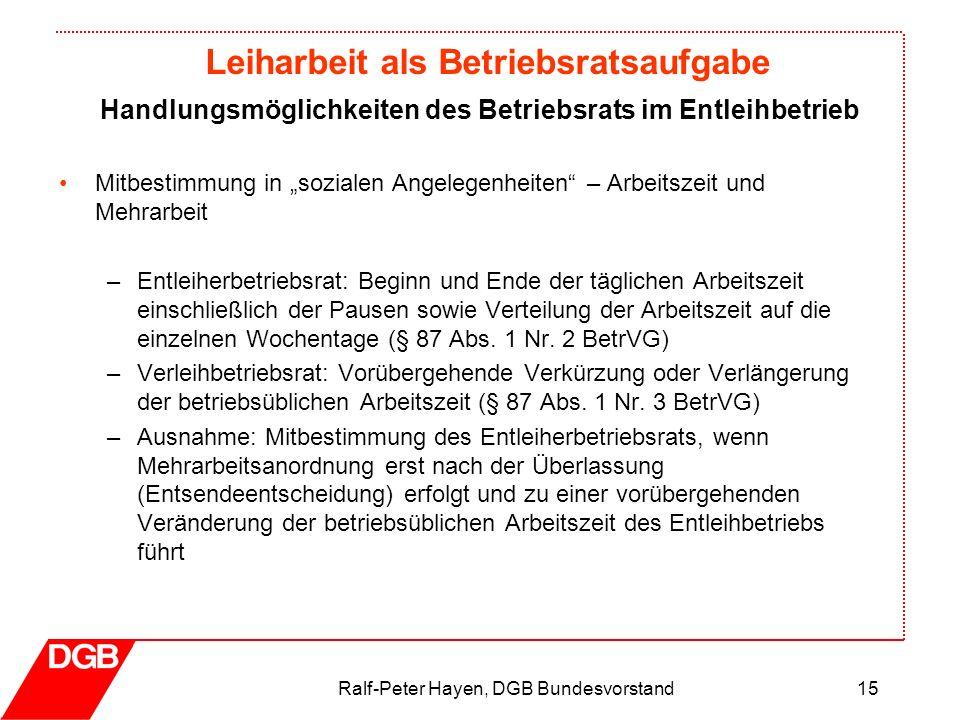 Leiharbeit als Betriebsratsaufgabe Ralf-Peter Hayen, DGB Bundesvorstand15 Mitbestimmung in sozialen Angelegenheiten – Arbeitszeit und Mehrarbeit –Entl