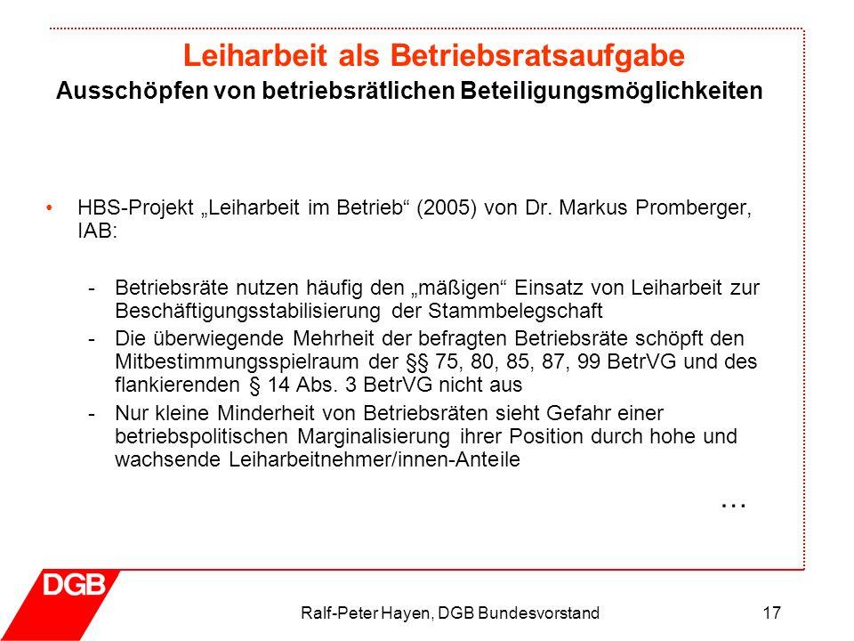 Leiharbeit als Betriebsratsaufgabe Ralf-Peter Hayen, DGB Bundesvorstand17 HBS-Projekt Leiharbeit im Betrieb (2005) von Dr. Markus Promberger, IAB: -Be