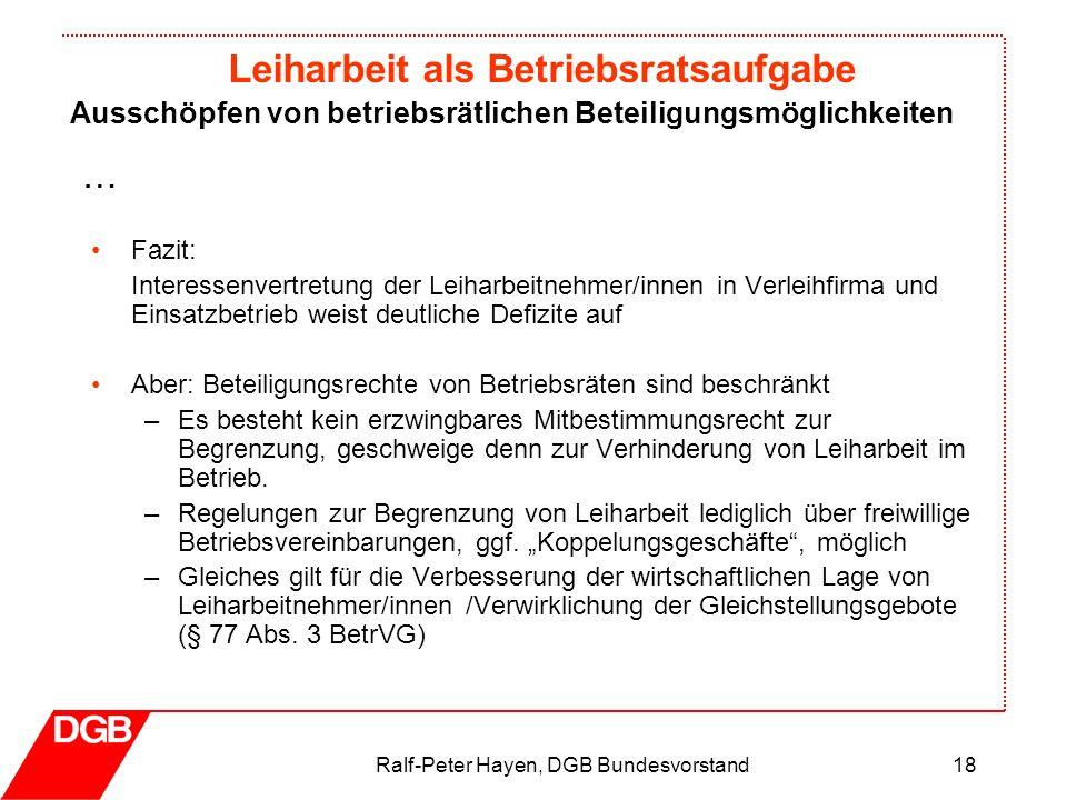 Leiharbeit als Betriebsratsaufgabe Ralf-Peter Hayen, DGB Bundesvorstand18 Fazit: Interessenvertretung der Leiharbeitnehmer/innen in Verleihfirma und E