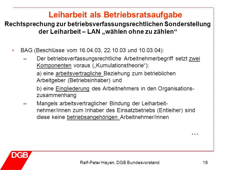 Leiharbeit als Betriebsratsaufgabe Ralf-Peter Hayen, DGB Bundesvorstand19 BAG (Beschlüsse vom 16.04.03, 22.10.03 und 10.03.04): –Der betriebsverfassun