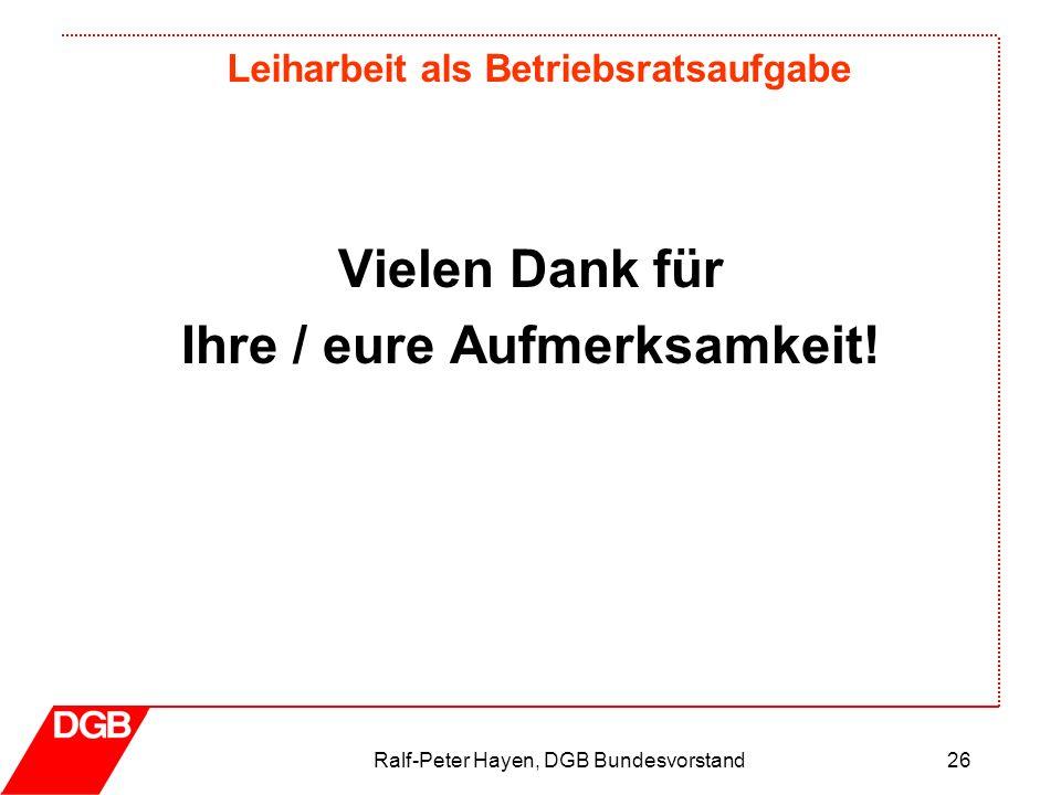 Leiharbeit als Betriebsratsaufgabe Ralf-Peter Hayen, DGB Bundesvorstand26 Vielen Dank für Ihre / eure Aufmerksamkeit!