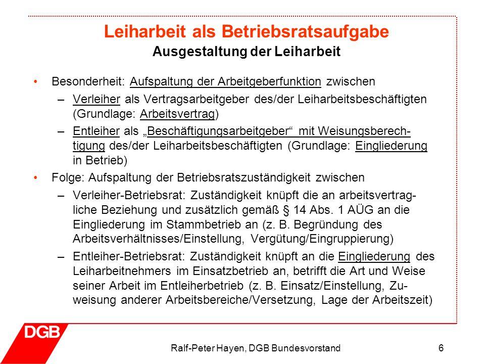 Leiharbeit als Betriebsratsaufgabe Ralf-Peter Hayen, DGB Bundesvorstand6 Besonderheit: Aufspaltung der Arbeitgeberfunktion zwischen –Verleiher als Ver