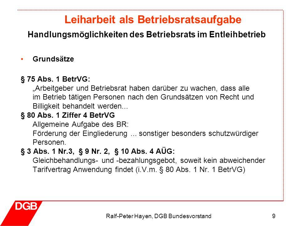 Leiharbeit als Betriebsratsaufgabe Ralf-Peter Hayen, DGB Bundesvorstand9 Grundsätze § 75 Abs. 1 BetrVG: Arbeitgeber und Betriebsrat haben darüber zu w