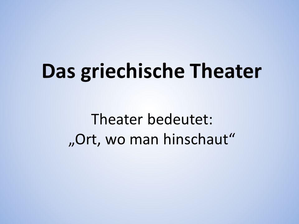 Das griechische Theater Theater bedeutet: Ort, wo man hinschaut