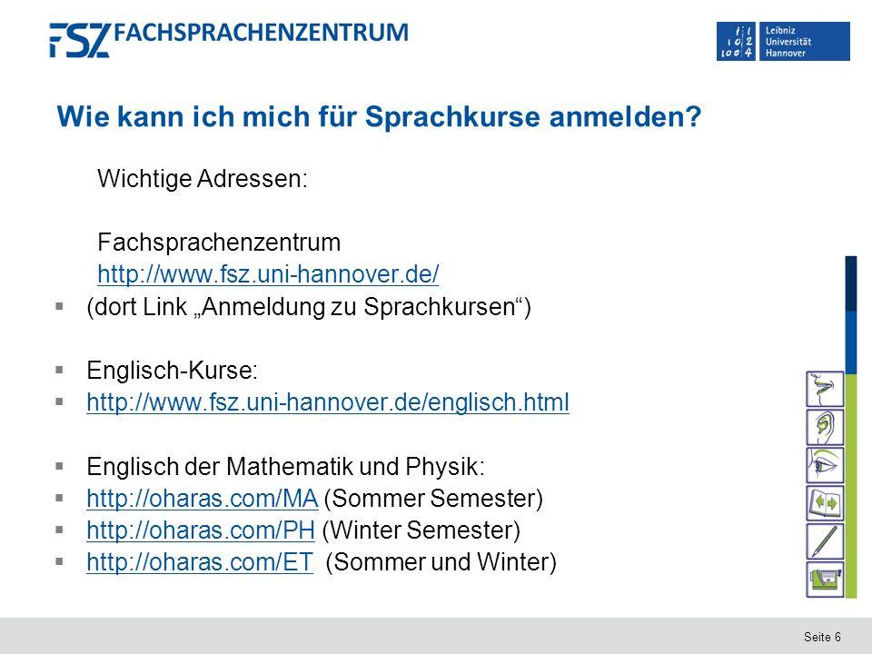 Seite 6 Wie kann ich mich für Sprachkurse anmelden? Wichtige Adressen: Fachsprachenzentrum http://www.fsz.uni-hannover.de/ (dort Link Anmeldung zu Spr