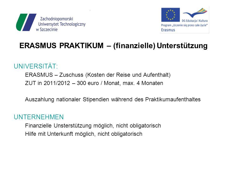 ERASMUS PRAKTIKUM – (finanzielle) Unterstützung UNIVERSITÄT: ERASMUS – Zuschuss (Kosten der Reise und Aufenthalt) ZUT in 2011/2012 – 300 euro / Monat,