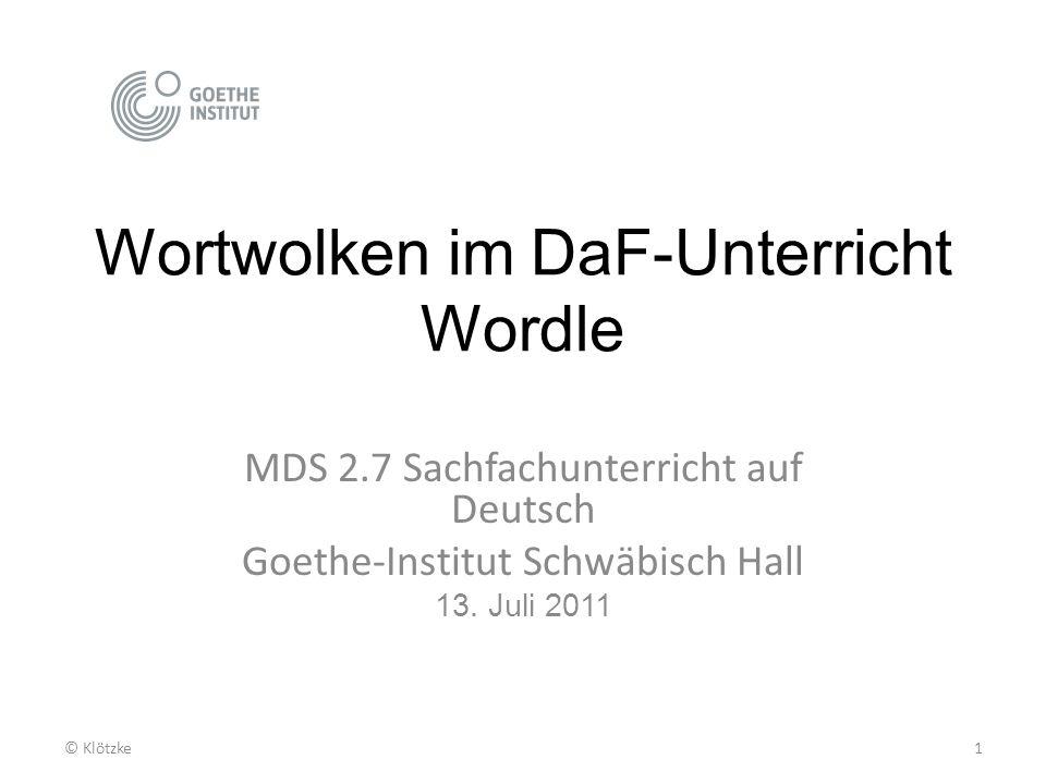 Wortwolken im DaF-Unterricht Wordle MDS 2.7 Sachfachunterricht auf Deutsch Goethe-Institut Schwäbisch Hall 13. Juli 2011 1© Klötzke