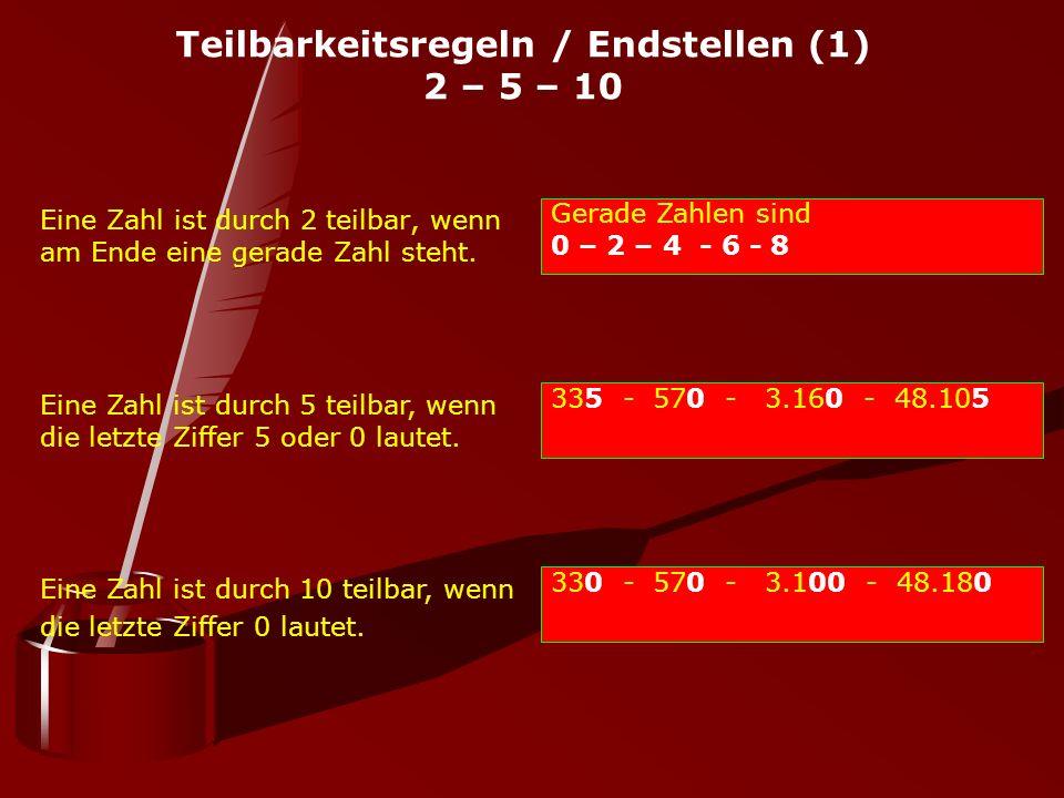 Teilbarkeitsregeln / Endstellen (1) 2 – 5 – 10 Eine Zahl ist durch 2 teilbar, wenn am Ende eine gerade Zahl steht. Gerade Zahlen sind 0 – 2 – 4 - 6 -