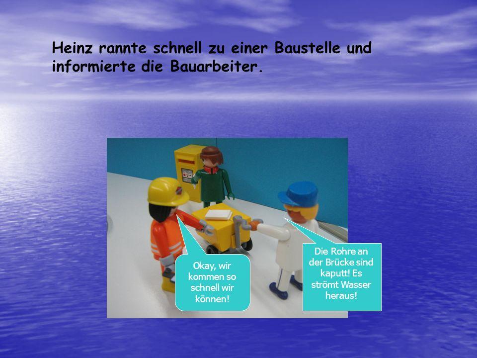 Heinz rannte schnell zu einer Baustelle und informierte die Bauarbeiter. Die Rohre an der Brücke sind kaputt! Es strömt Wasser heraus! Okay, wir komme