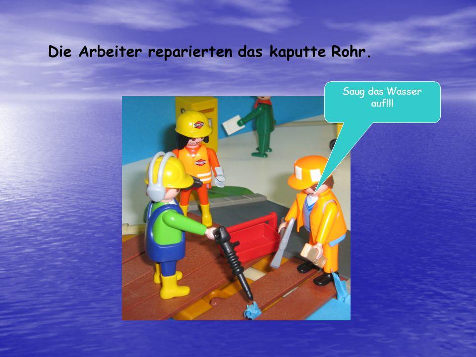 Die Arbeiter reparierten das kaputte Rohr. Saug das Wasser auf!!!