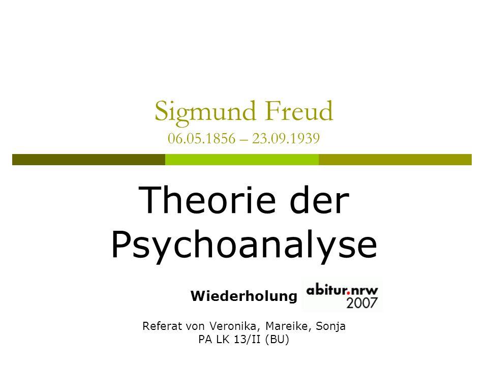 Sigmund Freud 06.05.1856 – 23.09.1939 Theorie der Psychoanalyse Wiederholung Referat von Veronika, Mareike, Sonja PA LK 13/II (BU)