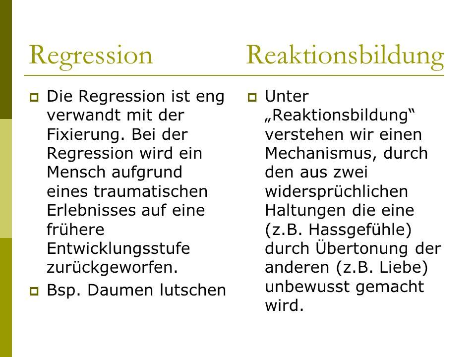 Regression Reaktionsbildung Die Regression ist eng verwandt mit der Fixierung. Bei der Regression wird ein Mensch aufgrund eines traumatischen Erlebni