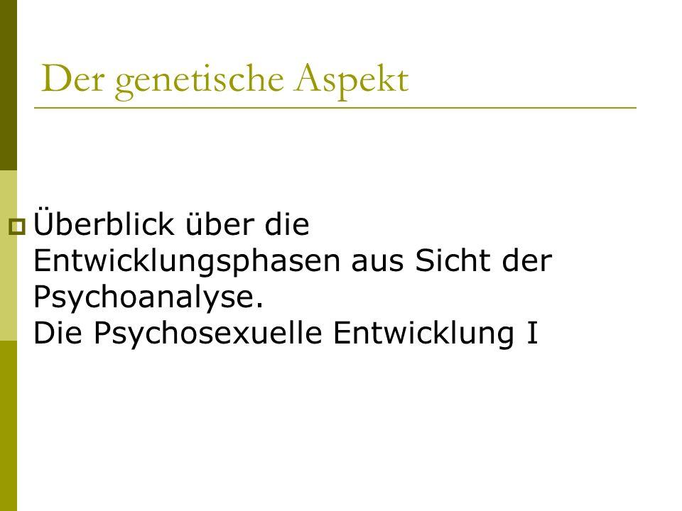 Der genetische Aspekt Überblick über die Entwicklungsphasen aus Sicht der Psychoanalyse. Die Psychosexuelle Entwicklung I