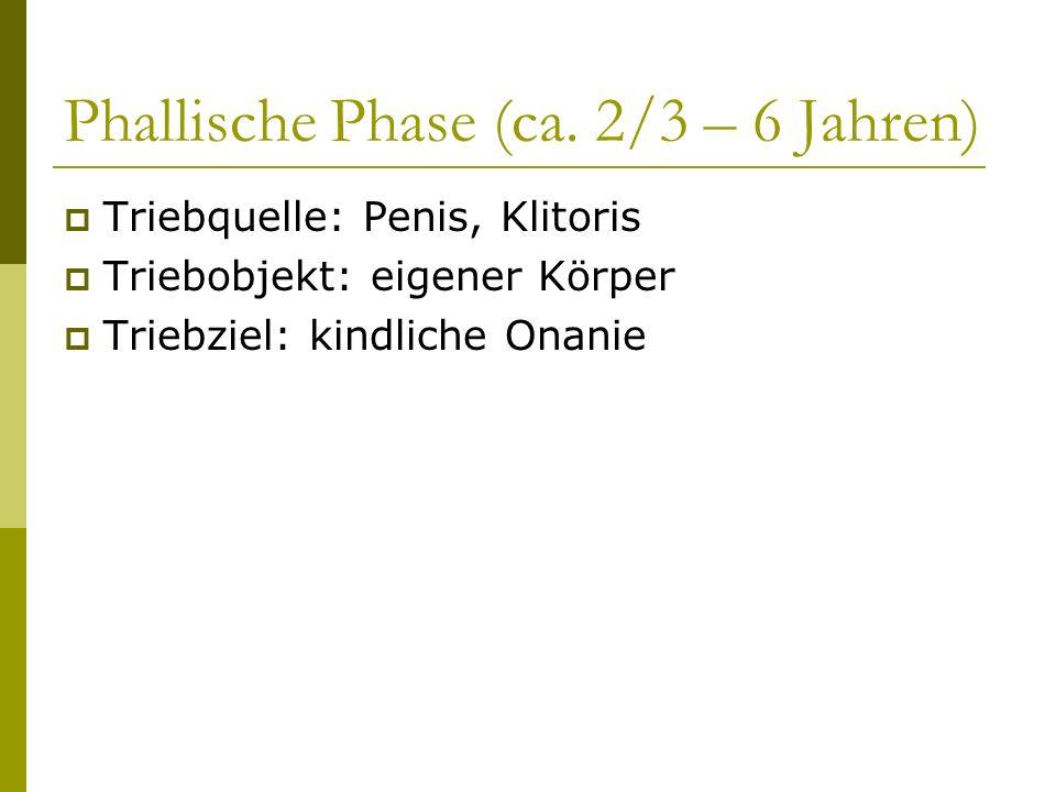 Phallische Phase (ca. 2/3 – 6 Jahren) Triebquelle: Penis, Klitoris Triebobjekt: eigener Körper Triebziel: kindliche Onanie