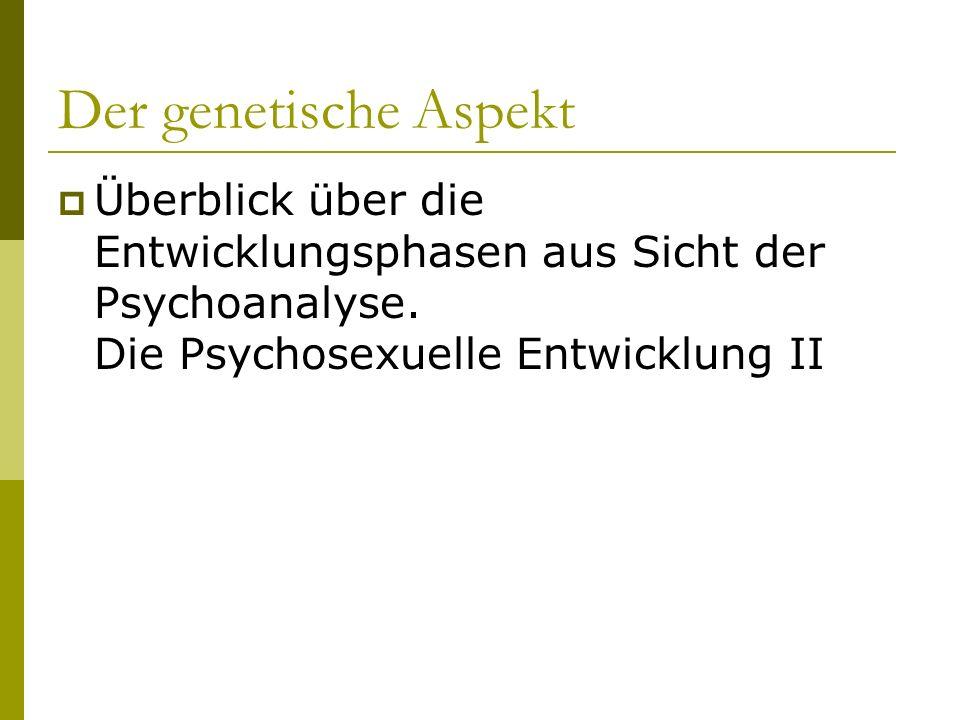 Der genetische Aspekt Überblick über die Entwicklungsphasen aus Sicht der Psychoanalyse. Die Psychosexuelle Entwicklung II