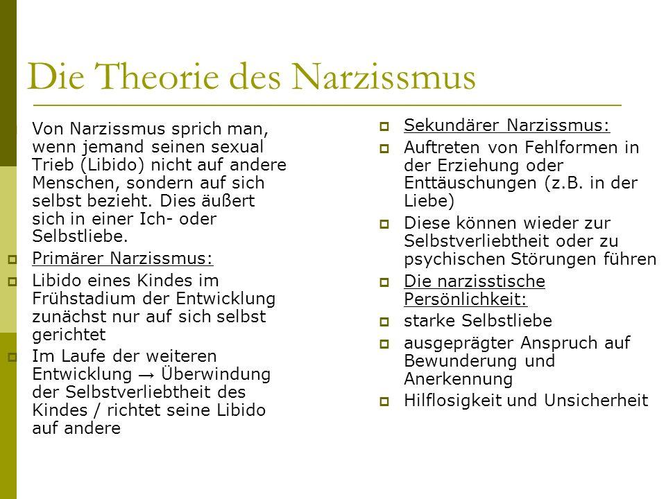 Die Theorie des Narzissmus Von Narzissmus sprich man, wenn jemand seinen sexual Trieb (Libido) nicht auf andere Menschen, sondern auf sich selbst bezi