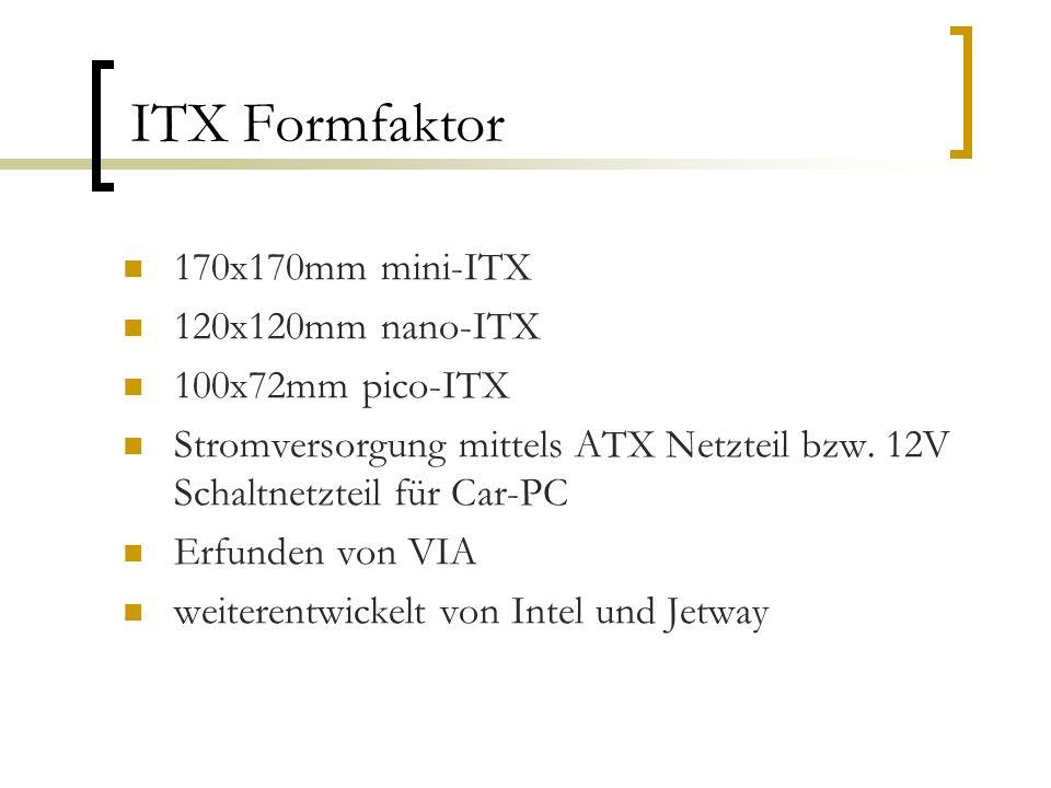 ITX Formfaktor 170x170mm mini-ITX 120x120mm nano-ITX 100x72mm pico-ITX Stromversorgung mittels ATX Netzteil bzw.