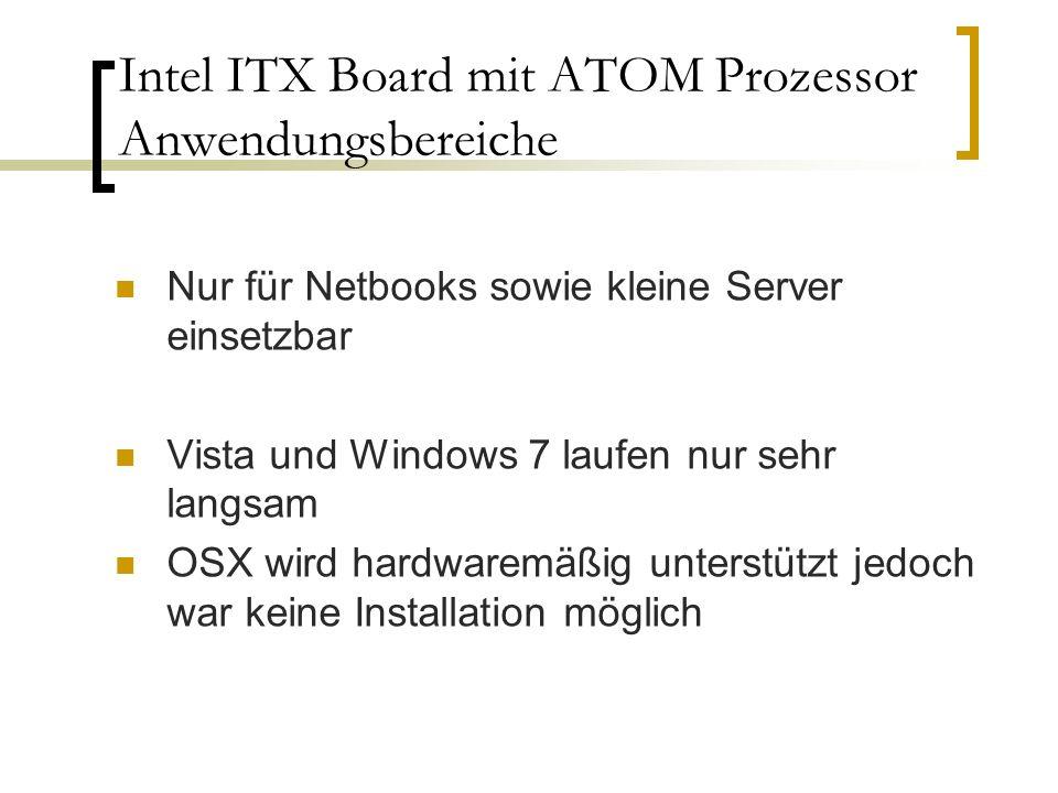 Intel ITX Board mit ATOM Prozessor Anwendungsbereiche Nur für Netbooks sowie kleine Server einsetzbar Vista und Windows 7 laufen nur sehr langsam OSX wird hardwaremäßig unterstützt jedoch war keine Installation möglich