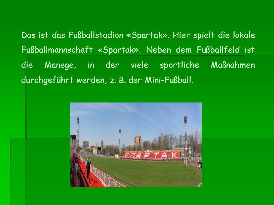 Das ist das Fußballstadion «Spartak». Hier spielt die lokale Fußballmannschaft «Spartak».