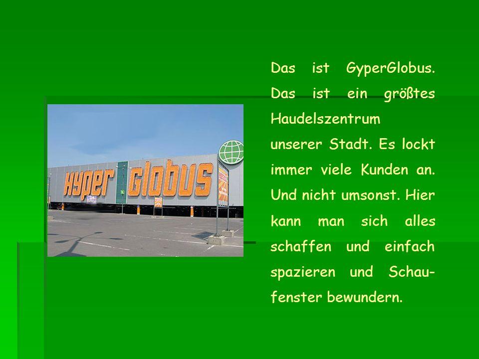 Das ist GyperGlobus. Das ist ein größtes Haudelszentrum unserer Stadt.