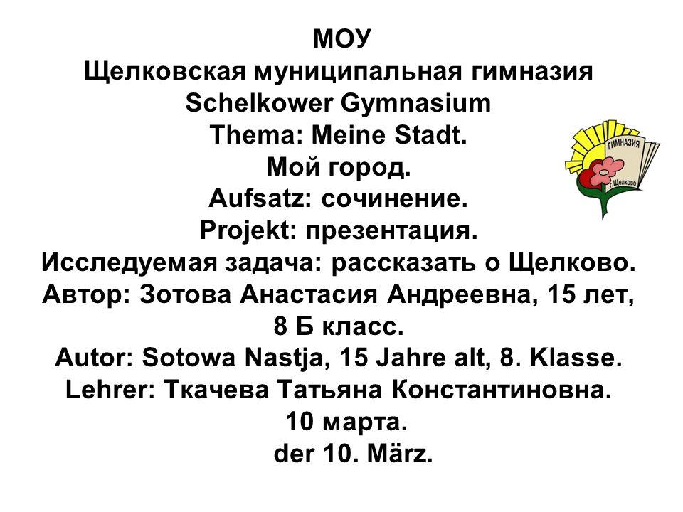 МОУ Щелковская муниципальная гимназия Schelkower Gymnasium Thema: Meine Stadt. Мой город. Aufsatz: сочинение. Projekt: презентация. Исследуемая задача