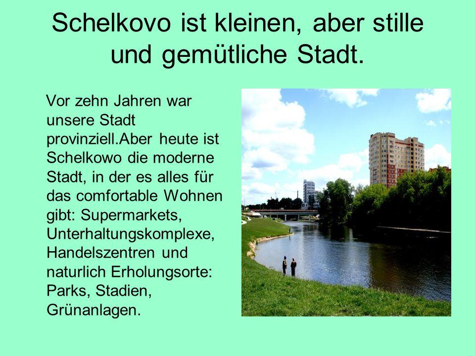 Schelkovo ist kleinen, aber stille und gemütliche Stadt. Vor zehn Jahren war unsere Stadt provinziell.Aber heute ist Schelkowo die moderne Stadt, in d