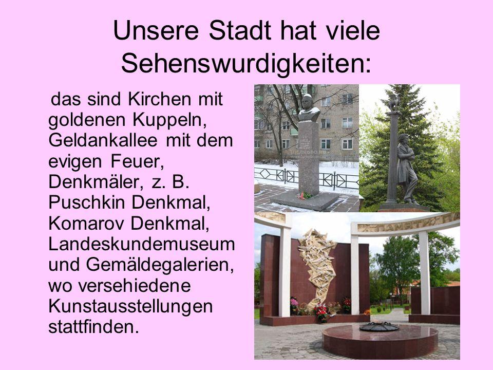 Unsere Stadt hat viele Sehenswurdigkeiten: das sind Kirchen mit goldenen Kuppeln, Geldankallee mit dem evigen Feuer, Denkmäler, z. B. Puschkin Denkmal