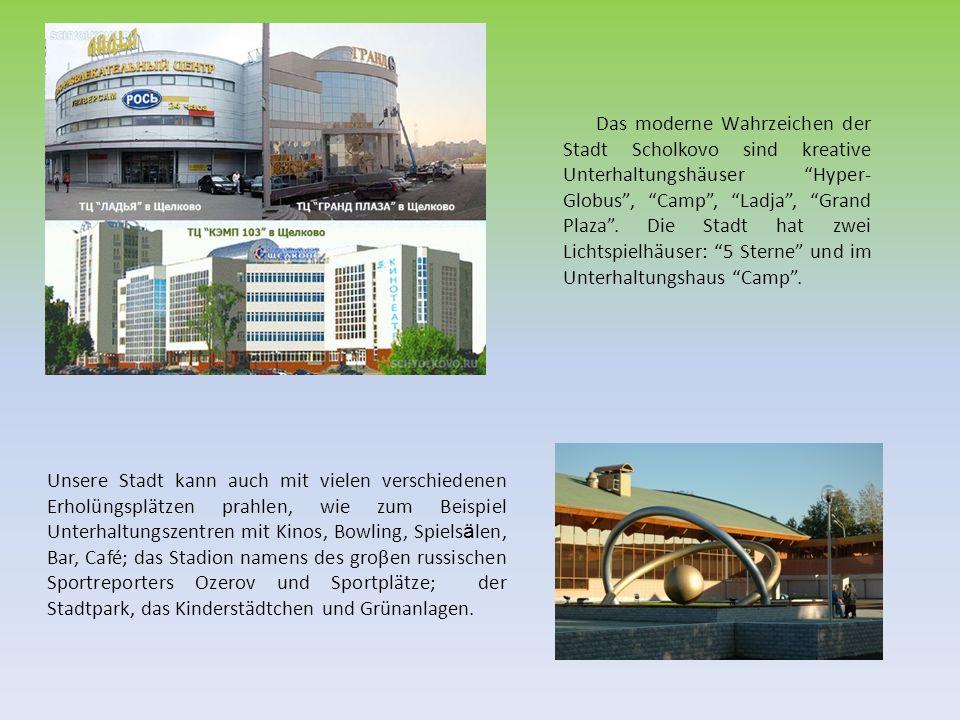 Das moderne Wahrzeichen der Stadt Scholkovo sind kreative Unterhaltungshäuser Hyper- Globus, Camp, Ladja, Grand Plaza. Die Stadt hat zwei Lichtspielhä
