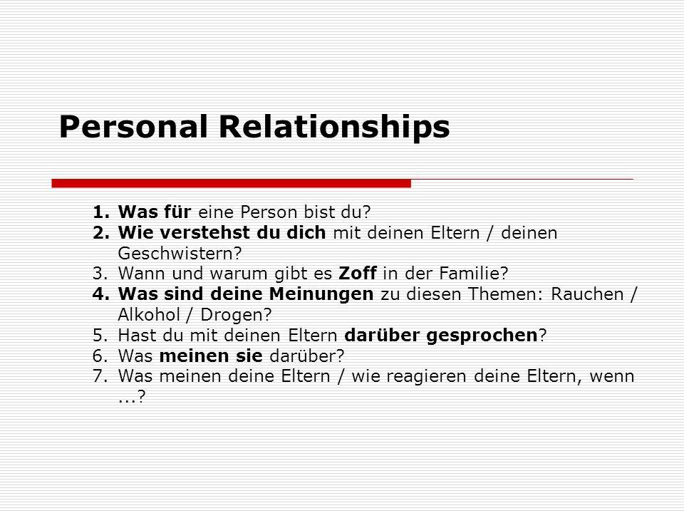 Personal Relationships 1.Was für eine Person bist du? 2.Wie verstehst du dich mit deinen Eltern / deinen Geschwistern? 3.Wann und warum gibt es Zoff i