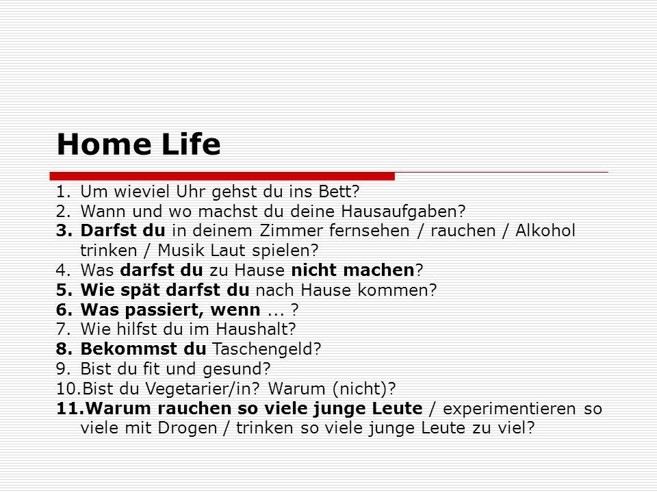 Home Life 1.Um wieviel Uhr gehst du ins Bett? 2.Wann und wo machst du deine Hausaufgaben? 3.Darfst du in deinem Zimmer fernsehen / rauchen / Alkohol t