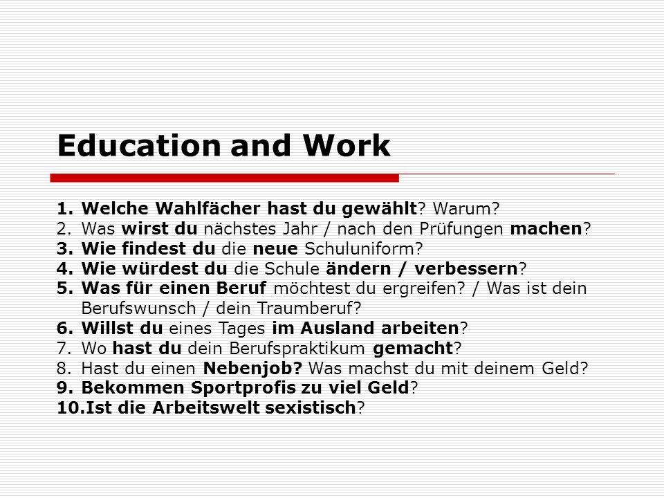 Education and Work 1.Welche Wahlfächer hast du gewählt? Warum? 2.Was wirst du nächstes Jahr / nach den Prüfungen machen? 3.Wie findest du die neue Sch