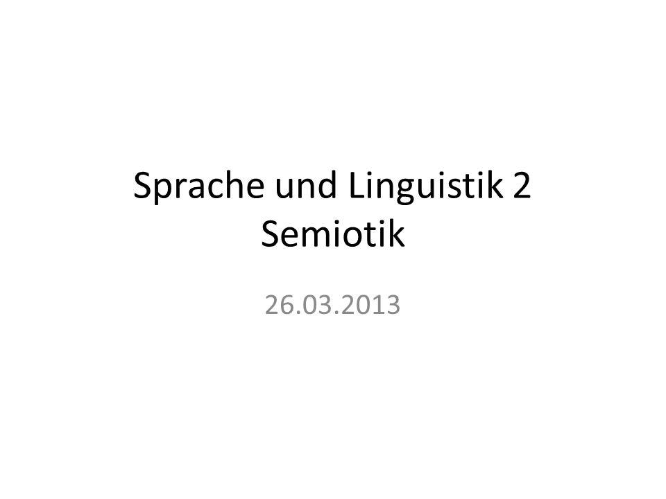 Sprache und Linguistik 2 Semiotik 26.03.2013