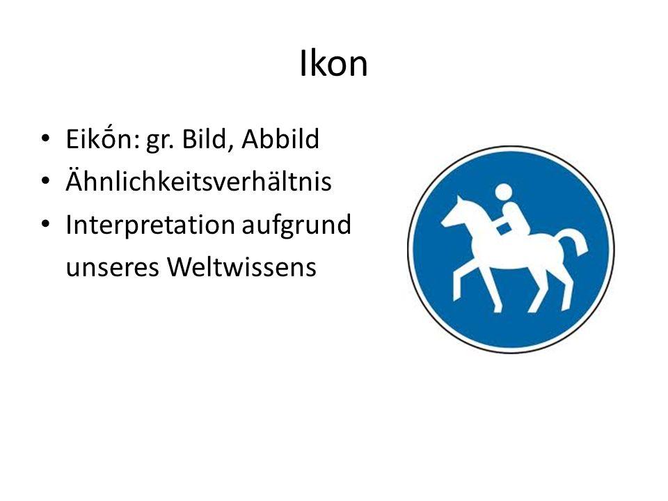 Ikon Eikn: gr. Bild, Abbild Ähnlichkeitsverhältnis Interpretation aufgrund unseres Weltwissens
