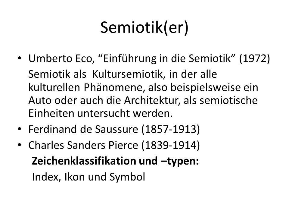 Semiotik(er) Umberto Eco, Einführung in die Semiotik (1972) Semiotik als Kultursemiotik, in der alle kulturellen Phänomene, also beispielsweise ein Au