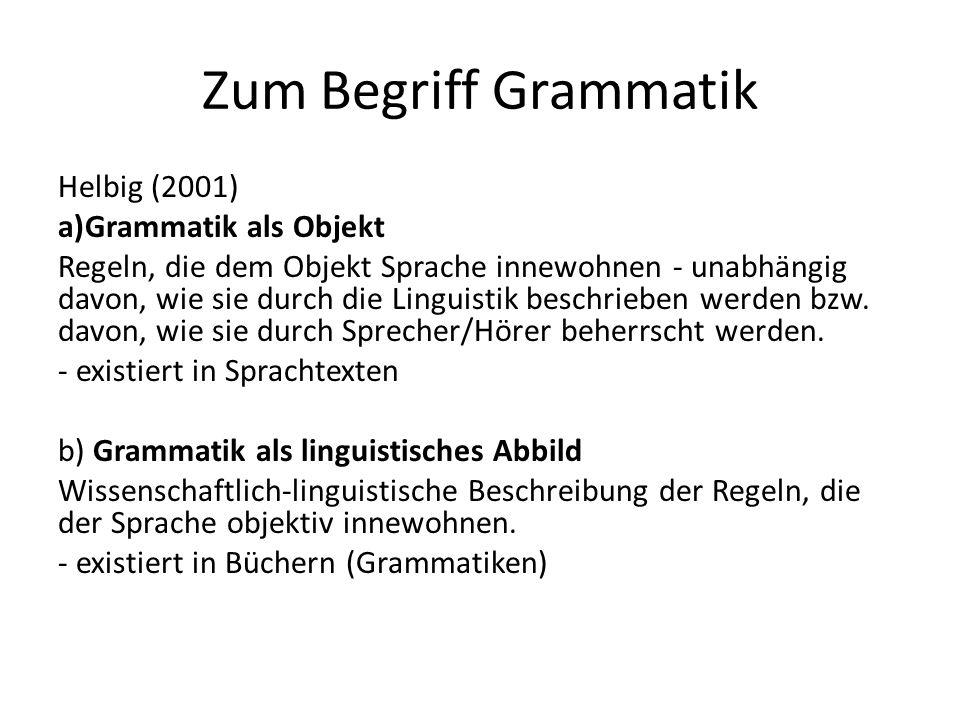 Zum Begriff Grammatik Helbig (2001) a)Grammatik als Objekt Regeln, die dem Objekt Sprache innewohnen - unabhängig davon, wie sie durch die Linguistik beschrieben werden bzw.