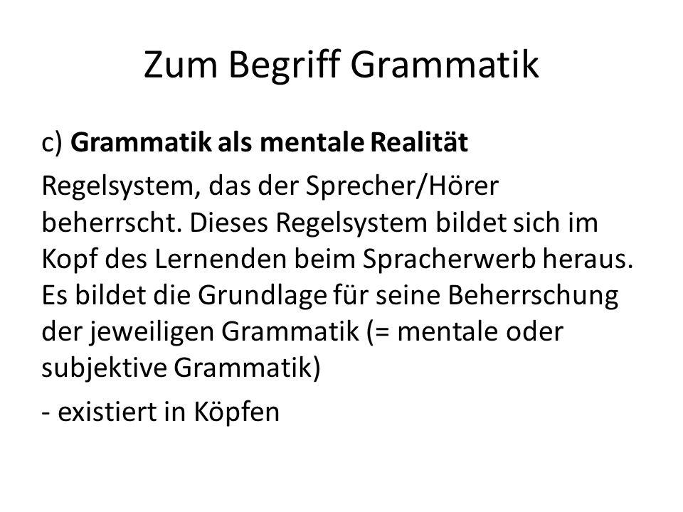 Zum Begriff Grammatik c) Grammatik als mentale Realität Regelsystem, das der Sprecher/Hörer beherrscht.