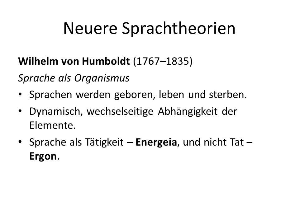 Neuere Sprachtheorien Wilhelm von Humboldt (1767–1835) Sprache als Organismus Sprachen werden geboren, leben und sterben. Dynamisch, wechselseitige Ab