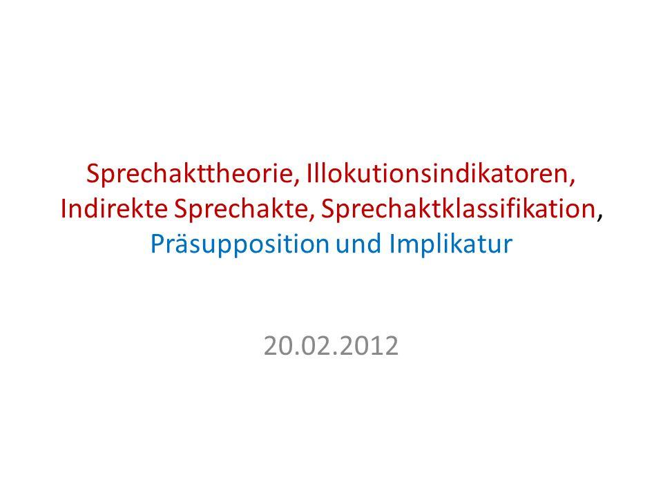 Sprechakttheorie, Illokutionsindikatoren, Indirekte Sprechakte, Sprechaktklassifikation, Präsupposition und Implikatur 20.02.2012