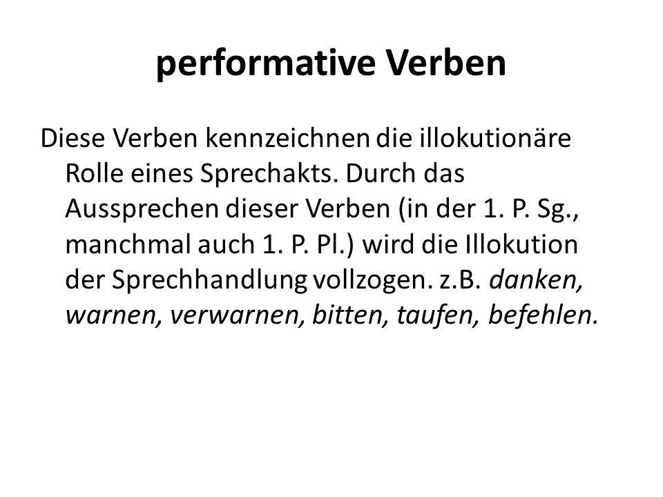 Diese Verben kennzeichnen die illokutionäre Rolle eines Sprechakts. Durch das Aussprechen dieser Verben (in der 1. P. Sg., manchmal auch 1. P. Pl.) wi