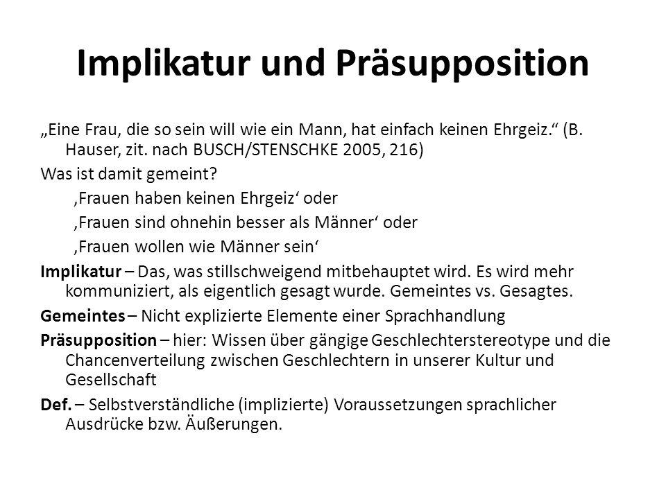 Implikatur und Präsupposition Eine Frau, die so sein will wie ein Mann, hat einfach keinen Ehrgeiz. (B. Hauser, zit. nach BUSCH/STENSCHKE 2005, 216) W