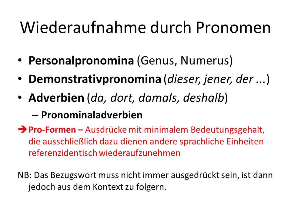 Wiederaufnahme durch Pronomen Personalpronomina (Genus, Numerus) Demonstrativpronomina (dieser, jener, der...) Adverbien (da, dort, damals, deshalb) – Pronominaladverbien Pro-Formen – Ausdrücke mit minimalem Bedeutungsgehalt, die ausschließlich dazu dienen andere sprachliche Einheiten referenzidentisch wiederaufzunehmen NB: Das Bezugswort muss nicht immer ausgedrückt sein, ist dann jedoch aus dem Kontext zu folgern.