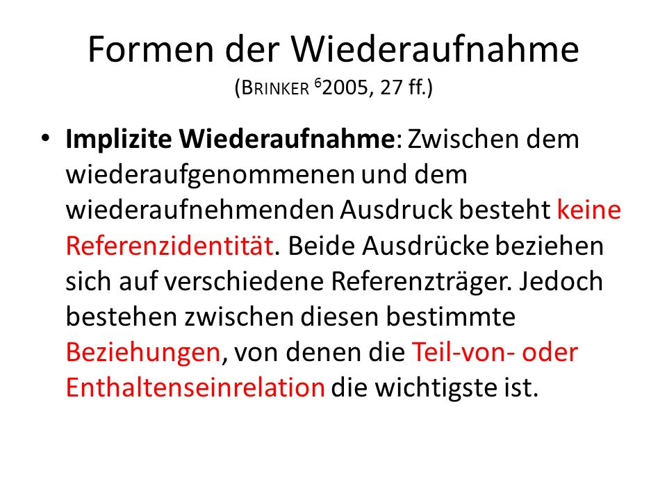 Formen der Wiederaufnahme (B RINKER 6 2005, 27 ff.) Implizite Wiederaufnahme: Zwischen dem wiederaufgenommenen und dem wiederaufnehmenden Ausdruck besteht keine Referenzidentität.