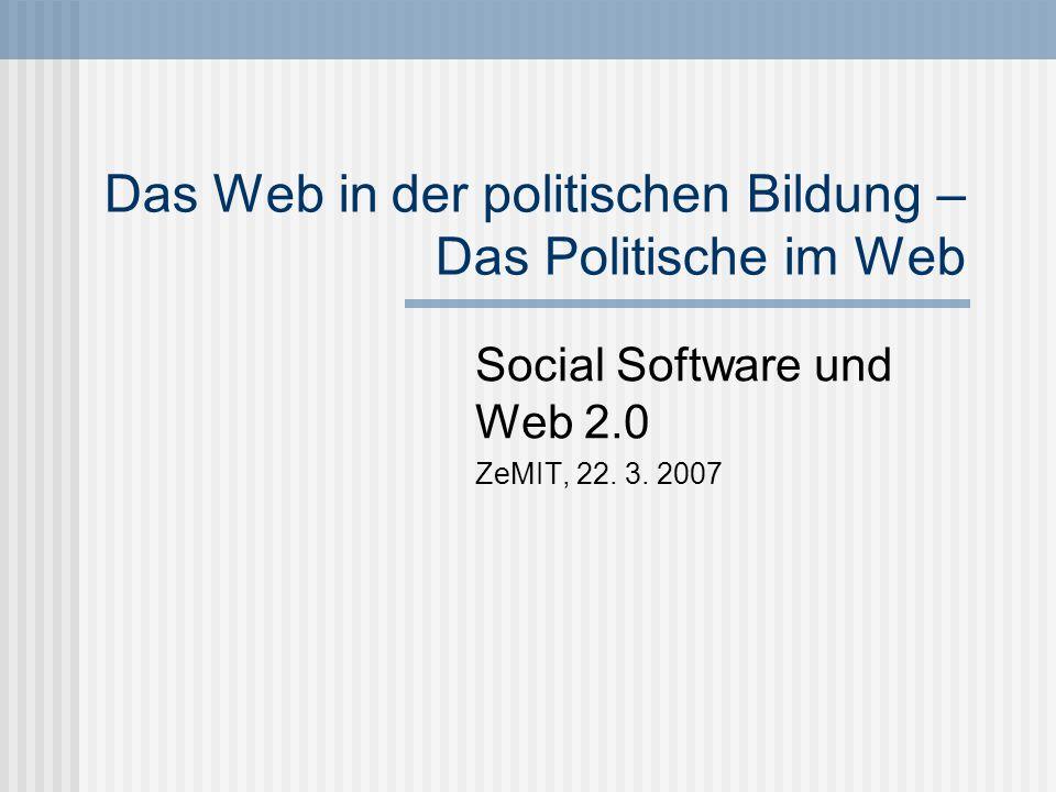 Das Web in der politischen Bildung – Das Politische im Web Social Software und Web 2.0 ZeMIT, 22. 3. 2007
