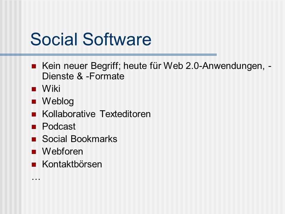 Social Software Kein neuer Begriff; heute für Web 2.0-Anwendungen, - Dienste & -Formate Wiki Weblog Kollaborative Texteditoren Podcast Social Bookmark