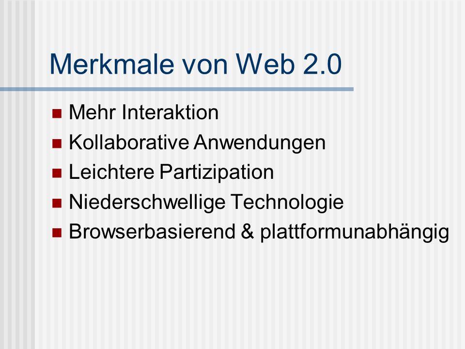 Merkmale von Web 2.0 Mehr Interaktion Kollaborative Anwendungen Leichtere Partizipation Niederschwellige Technologie Browserbasierend & plattformunabh