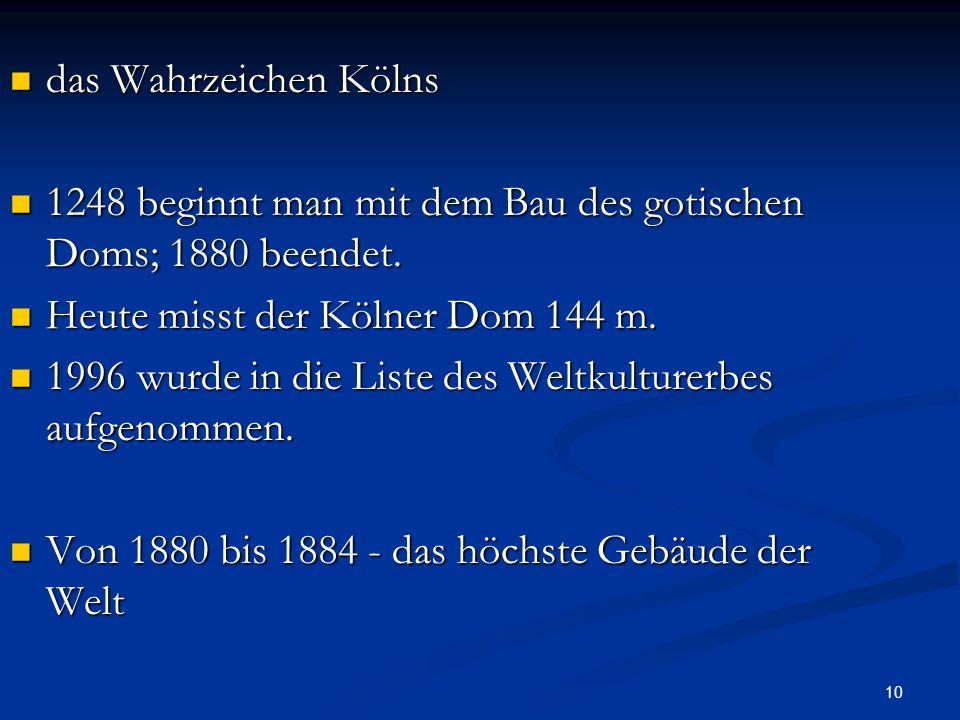 10 das Wahrzeichen Kölns das Wahrzeichen Kölns 1248 beginnt man mit dem Bau des gotischen Doms; 1880 beendet. 1248 beginnt man mit dem Bau des gotisch